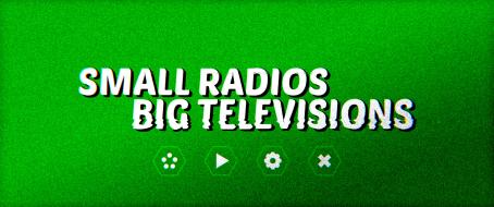 Small Radios Big Televisions